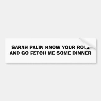 SARAH PALIN KNOW YOUR ROLE AND GO FETCH ME SOME... BUMPER STICKER
