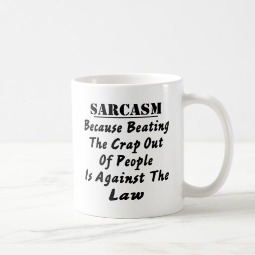 Sarcasm Because Beating The Crap Out Of People Is Coffee Mugs