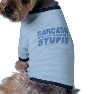Sarcasm is my natural response to stupid doggie tee