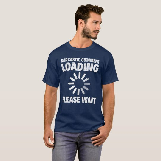 SARCASTIC COMMENT LOADING, PLEASE WAIT T-Shirt