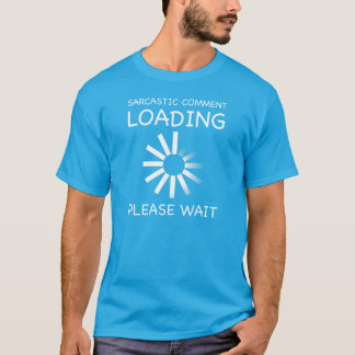 Sarcastic comment loading. Please wait. T-shirt. T-Shirt