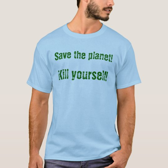 Save the planet! Kill yourself! T-Shirt