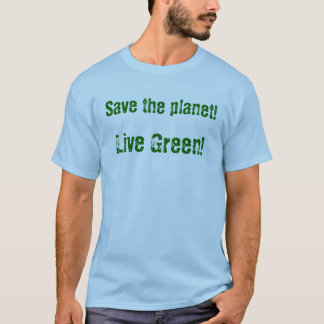 Save the planet! Live Green! T-Shirt