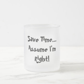 Save Time...Assume I'm Right! Frosted Glass Mug