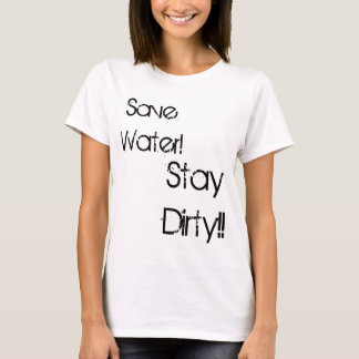 Save Water!, Stay Dirty!! T-Shirt