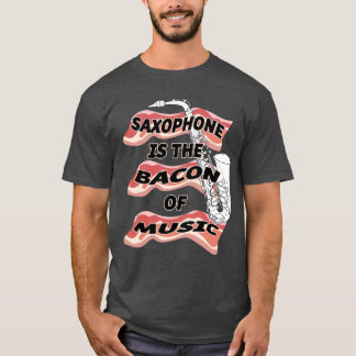 Saxophone Is The Bacon Of Music T-Shirt