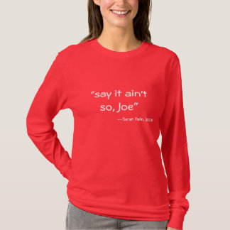 """say it ain't so, Joe"", --Sarah Palin, 2008 T-Shirt"