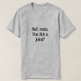 Say, man, you got a joint? T-Shirt