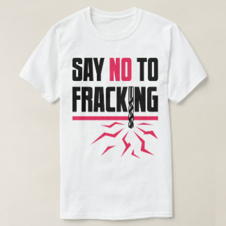 Say No To Fracking Drilling Oil Gas Protest Tee
