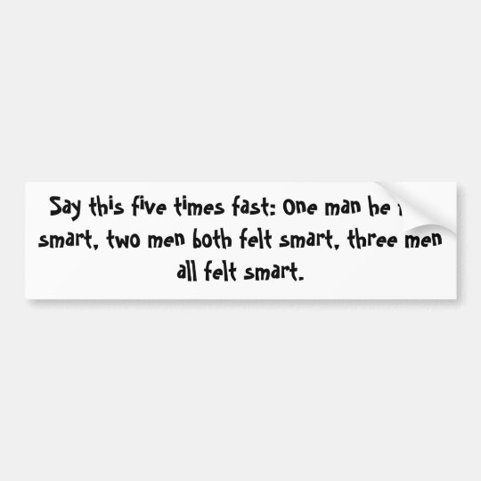 Say this five times fast: One man he felt smart... Bumper Sticker