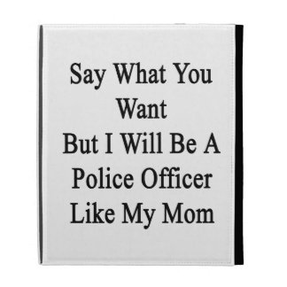 Say What You Want But I Will Be A Police Officer L iPad Folio Covers