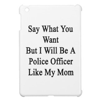 Say What You Want But I Will Be A Police Officer L iPad Mini Cases