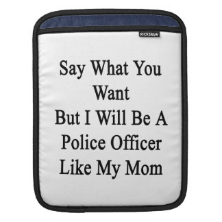 Say What You Want But I Will Be A Police Officer L iPad Sleeves