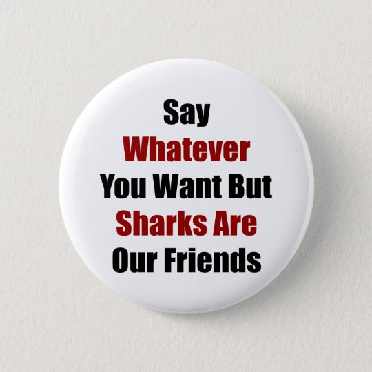 Say Whatever You Want But Sharks Are Our Friends 6 Cm Round Badge