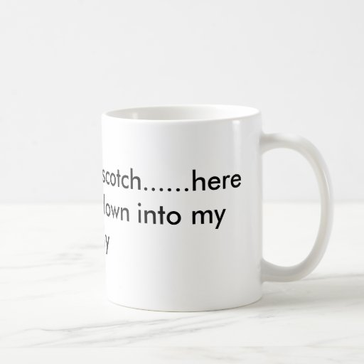 Scotchy, scotch, scotch......here it goes down,... coffee mugs