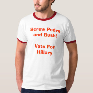 Screw Pedro and Bush!Vote For Hillary Tshirts