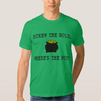 Screw The Gold, Where's The Pot? Shirts
