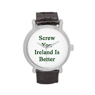 Screw You Ireland Is Better Wristwatch