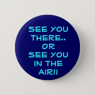 See you there..OR See you in the Air!! 6 Cm Round Badge