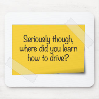 Seriously, Where Did You Learn How to Drive? Mouse Mat