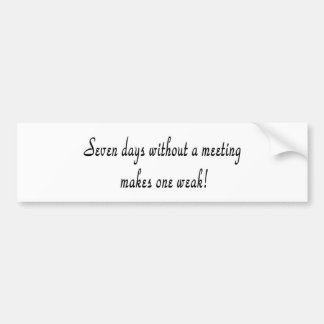 Seven days without a meeting makes one weak! bumper sticker