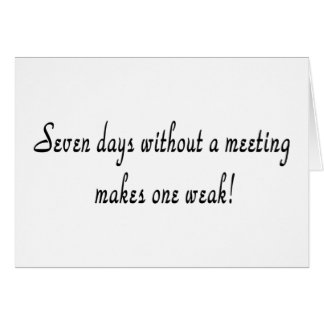 Seven days without a meeting makes one weak! cards