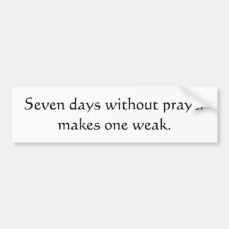 Seven days without prayer makes one weak bumper sticker