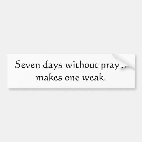 Seven days without prayer makes one weak bumper sticker