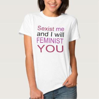 Sexist me and I will feminist you! Tshirt