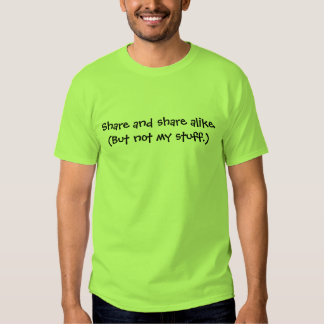Share and share alike. (But not my stuff.) Tshirts