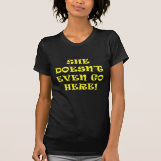 She Doesnt Even Go Here Tshirt