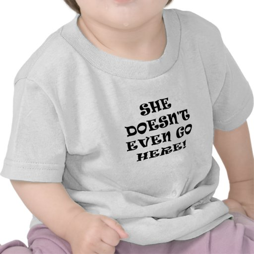 She Doesnt Even Go Here Tee Shirts