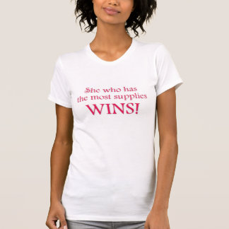 She Who Has the Most Supplies WINS! T Shirts