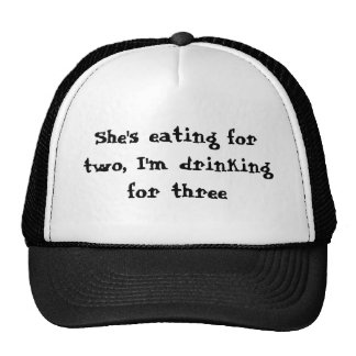 She's eating for two, I'm drinking for three Hats