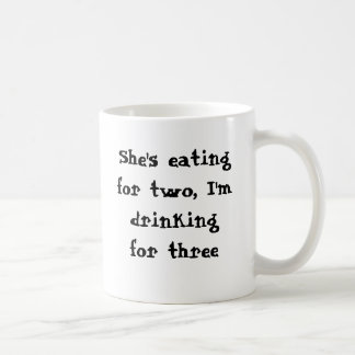 She's eating for two, I'm drinking for three Coffee Mugs