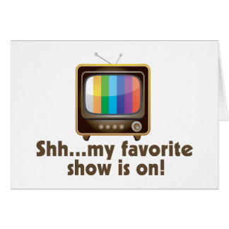 Shh My Favorite Show Is On Television Card