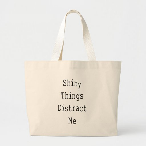 Shiny Things Distract Me Bags