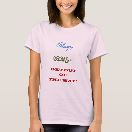 Shop, Carry, or Get Out of the Way! T-Shirt