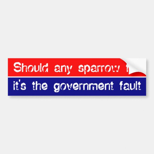 Should any sparrow fall it's the government fault bumper stickers