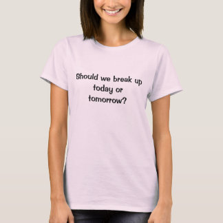 Should we break up today or tomorrow? T-Shirt