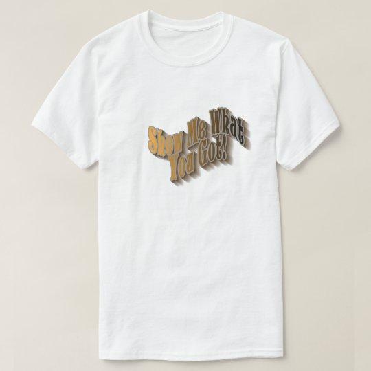 Show Me What You Got! T-Shirt - earthtone