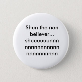 Shun the non believer...shuuuuuunnnnnnnnnnnnnnn... 6 cm round badge