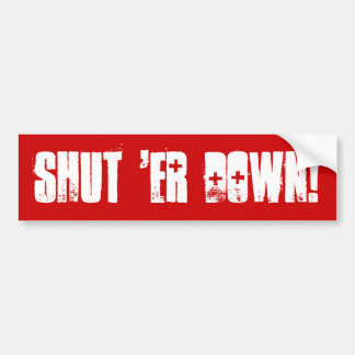 SHUT 'ER DOWN! BUMPER STICKER