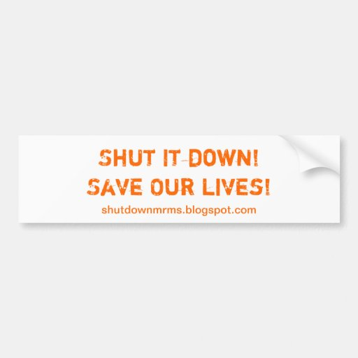 Shut it down! Save our lives! Bumper Stickers
