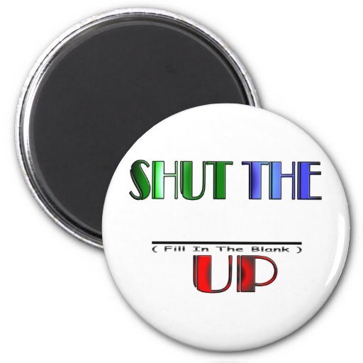 SHUT THE (Fill In The Blank) UP Refrigerator Magnets