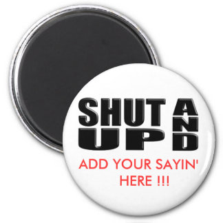 SHUT UP AND ( ADD YOUR SAYIN' HERE !!! ) 6 CM ROUND MAGNET