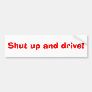 Shut up and drive! bumper stickers