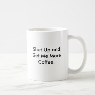 Shut Up and Get Me More Coffee. Basic White Mug