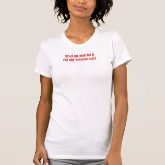Shut up and let a fat old woman eat! t-shirt