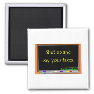Shut up and pay your taxes. square magnet